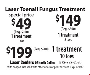 Laser Toenail Fungus Treatment. $49 1 treatment 1 toe (Reg. $100), $149 1 treatment 5 toes (Reg. $300), $199 1 treatment 10 toes (Reg. $500). With coupon. Not valid with other offers or prior services. Exp. 6/9/17.