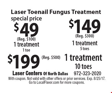 Laser Toenail Fungus Treatment $49 1 treatment 1 toe (Reg. $100). $149 1 treatment 5 toes (Reg. $300). $199 1 treatment 10 toes (Reg. $500). With coupon. Not valid with other offers or prior services. Exp. 8/25/17.
