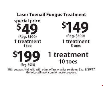 Laser Toenail Fungus Treatment $49 1 treatment 1 toe (Reg. $100). $149 1 treatment 5 toes (Reg. $300). $199 1 treatment 10 toes (Reg. $500). With coupon. Not valid with other offers or prior services. Exp. 9/29/17.