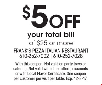 $5off your total bill of $25 or more. With this coupon. Not valid on party trays or catering. Not valid with other offers, discounts or with Local Flavor Certificate. One coupon per customer per visit per table. Exp. 12-8-17.