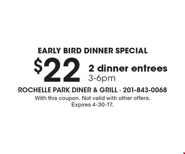 EARLY BIRD DINNER SPECIAL $22 2 dinner entrees 3-6pm. With this coupon. Not valid with other offers. Expires 4-30-17.