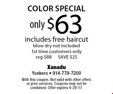 only $63 color special includes free haircut blow dry not included1st time customers only reg $88 SAVE $25. With this coupon. Not valid with other offers or prior services. Coupons may not be combined. Offer expires 4-28-17.