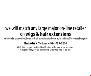 We will match any large major on-line retailer on wigs & hair extensions. We have a large selection of wigs and hair extensions to choose from, and we offer you the best price. With this coupon. Not valid with other offers or prior services. Coupons may not be combined. Offer expires 5-26-17.