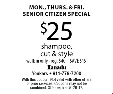 Mon., Thurs. & Fri. senior citizen special. $25 shampoo, cut & style. Walk in only. Reg. $40. Save $15. With this coupon. Not valid with other offers or prior services. Coupons may not be combined. Offer expires 5-26-17.