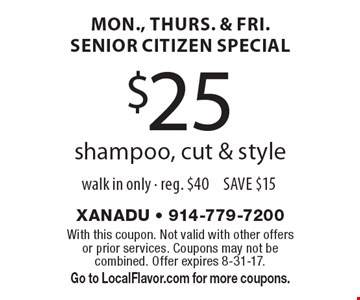 mon., thurs. & fri. senior citizen special $25 shampoo, cut & style walk in only - reg. $40 SAVE $15. With this coupon. Not valid with other offers or prior services. Coupons may not be combined. Offer expires 8-31-17. Go to LocalFlavor.com for more coupons.