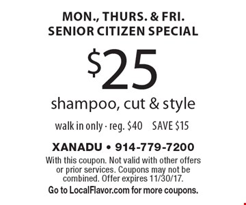 Mon., Thurs. & Fri. Senior Citizen Special $25 shampoo, cut & style walk in only - reg. $40 save $15. With this coupon. Not valid with other offers or prior services. Coupons may not be combined. Offer expires 11/30/17. Go to LocalFlavor.com for more coupons.