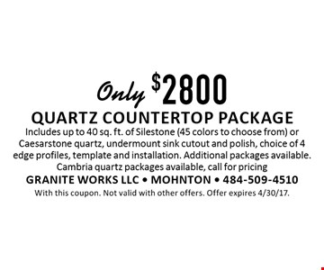 Only $2800 quartz countertop package Includes up to 40 sq. ft. of Silestone (45 colors to choose from) or Caesarstone quartz, undermount sink cutout and polish, choice of 4 edge profiles, template and installation. Additional packages available.Cambria quartz packages available, call for pricing. With this coupon. Not valid with other offers. Offer expires 4/30/17.
