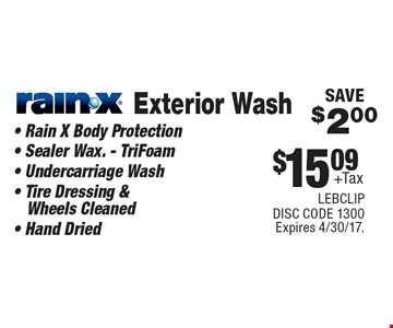 $15.09 + Tax Exterior Wash Rain-X. Rain X Body Protection, Sealer Wax. - TriFoam, Undercarriage Wash, Tire Dressing & Wheels Cleaned, Hand Dried SAVE $2.00. Expires 4/30/17. LEBCLIP. DISC CODE 1300