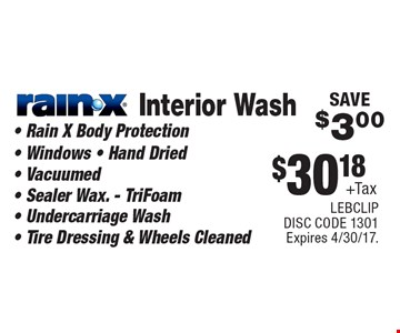$30.18 +Tax Interior Wash Rain-X. Rain X Body Protection, Windows, Hand Dried, Vacuumed, Sealer Wax. - TriFoam, Undercarriage Wash, Tire Dressing & Wheels Cleaned. SAVE $3.00. Expires 4/30/17. LEBCLIP. DISC CODE 1301