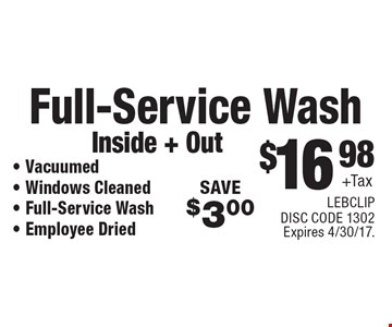 $16.98 + Tax Full-Service Wash, Inside + Out. Vacuumed, Windows Cleaned, Full-Service Wash, Employee Dried. SAVE $3.00. Expires 4/30/17. LEBCLIP. DISC CODE 1302