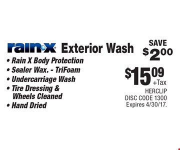 $15.09 + Tax Exterior Wash Rain-X. Rain X Body Protection, Sealer Wax. - TriFoam, Undercarriage Wash, Tire Dressing & Wheels Cleaned, Hand Dried. SAVE$2.00. Expires 4/30/17. HERCLIP. DISC CODE 1300