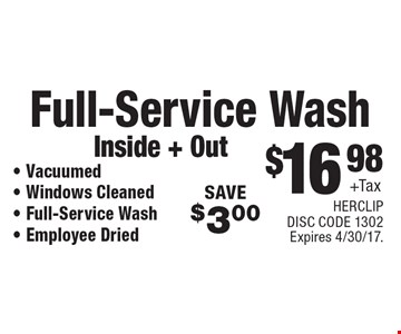 $16.98 +Tax Full-Service Wash, Inside & Out. Vacuumed, Windows Cleaned, Full-Service Wash, Employee Dried. SAVE $3.00. Expires 4/30/17. HERCLIP. DISC CODE 1302