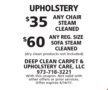 UPHOLSTERY $60 any reg. size sofa steam cleaned. $35 any chair steam cleaned. (dry clean products not included). With this coupon. Not valid with other offers or prior services. Offer expires 4/14/17.