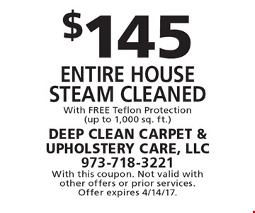 $145 entire house Steam cleaned With FREE Teflon Protection(up to 1,000 sq. ft.). With this coupon. Not valid with other offers or prior services. Offer expires 4/14/17.