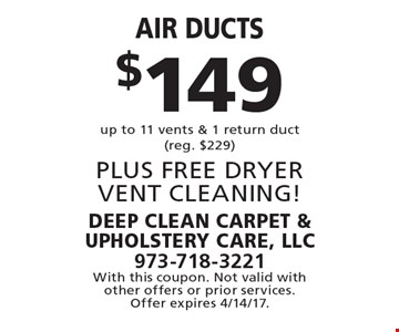 $149 Air ducts up to 11 vents & 1 return duct(reg. $229) PLUS FREE DRYER VENT CLEANING! With this coupon. Not valid with other offers or prior services. Offer expires 4/14/17.