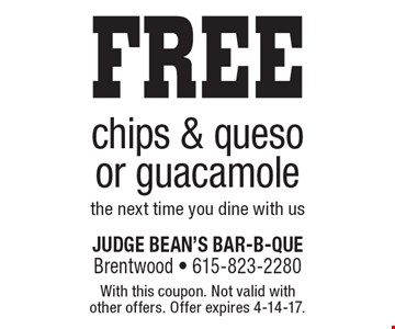 FREE chips & queso or guacamole the next time you dine with us. With this coupon. Not valid with other offers. Offer expires 4-14-17.