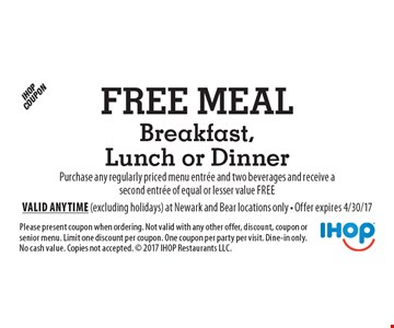 Free Meal Breakfast, Lunch or Dinner Purchase any regularly priced menu entree and two beverages and receive a second entree of equal or lesser value free. Please present coupon when ordering. Not valid with any other offer, discount, coupon or senior menu. Limit one discount per coupon. One coupon per party per visit. Dine-in only. No cash value. Copies not accepted.  2017 IHOP Restaurants LLC. Valid anytime (excluding holidays) at Newark and Bear locations only - Offer expires 4/30/17