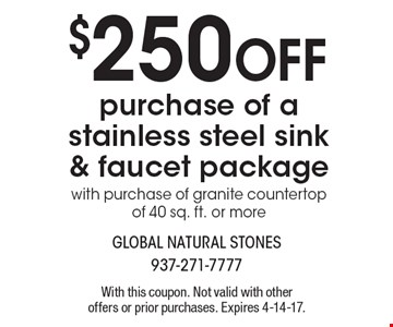 $250 off purchase of a stainless steel sink & faucet package with purchase of granite countertop of 40 sq. ft. or more. With this coupon. Not valid with other offers or prior purchases. Expires 4-14-17.