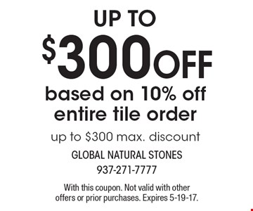 $300 OFF based on 10% off entire tile order. Up to $300 max. discount. With this coupon. Not valid with other offers or prior purchases. Expires 5-19-17.