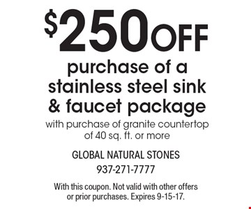 $250 off purchase of a stainless steel sink & faucet package with purchase of granite countertop of 40 sq. ft. or more. With this coupon. Not valid with other offers or prior purchases. Expires 9-15-17.