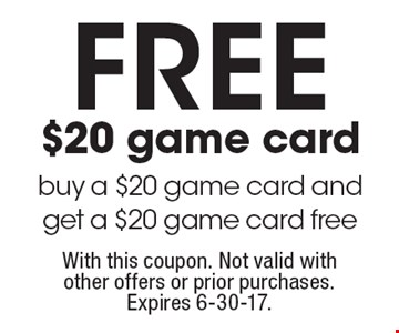 FREE $20 game card – buy a $20 game card and get a $20 game card free. With this coupon. Not valid with other offers or prior purchases. Expires 6-30-17.