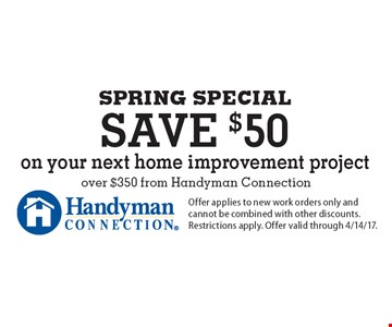 SPRING SPECIAL Save $50 on your next home improvement project over $350 from Handyman Connection. Offer applies to new work orders only and cannot be combined with other discounts. Restrictions apply. Offer valid through 4/14/17.