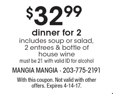 $32.99 dinner for 2 includes soup or salad, 2 entrees & bottle of house wine must be 21 with valid ID for alcohol. With this coupon. Not valid with other offers. Expires 4-14-17.