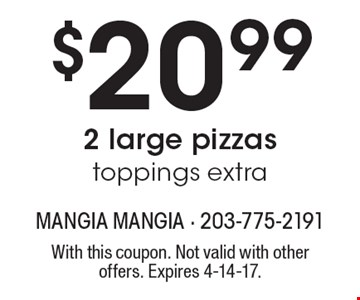 $20.99 2 large pizzas toppings extra. With this coupon. Not valid with other offers. Expires 4-14-17.
