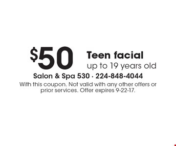 $50 Teen facial, up to 19 years old. With this coupon. Not valid with any other offers or prior services. Offer expires 9-22-17.
