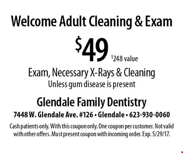 Welcome Adult Cleaning & Exam - $49 Exam, Necessary X-Rays & Cleaning ($248 value). Unless gum disease is present. Cash patients only. With this coupon only. One coupon per customer. Not valid with other offers. Must present coupon with incoming order. Exp. 5/29/17.