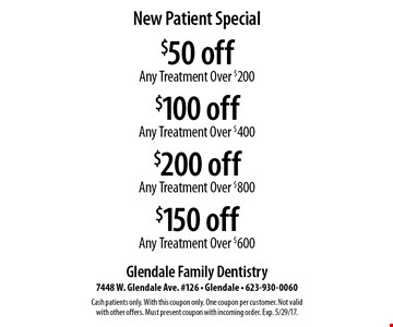 New Patient Special. $50 off Any Treatment over $200, $100 off Any Treatment Over $400, $200 off Any Treatment Over $800, $150 off Any Treatment Over $600. Cash patients only. With this coupon only. One coupon per customer. Not valid with other offers. Must present coupon with incoming order. Exp. 5/29/17.