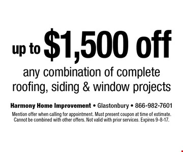 Up to $1,500 off any combination of complete roofing, siding & window projects. Mention offer when calling for appointment. Must present coupon at time of estimate. Cannot be combined with other offers. Not valid with prior services. Expires 9-8-17.