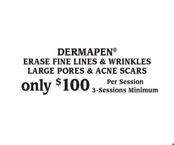 DERMAPEN only $100 Per Session. 3-Sessions Minimum. ERASE FINE LINES & WRINKLES LARGE PORES & ACNE SCARS