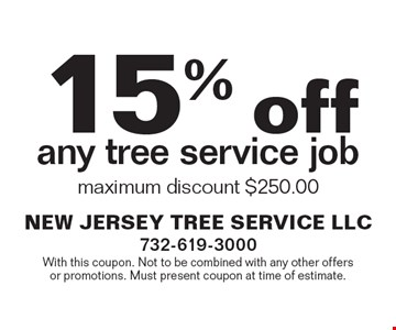 15% off any tree service job maximum discount $250.00. With this coupon. Not to be combined with any other offers or promotions. Must present coupon at time of estimate.