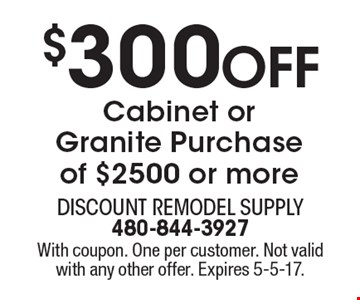 $300 Off Cabinet or Granite Purchase of $2500 or more. With coupon. One per customer. Not valid with any other offer. Expires 5-5-17.