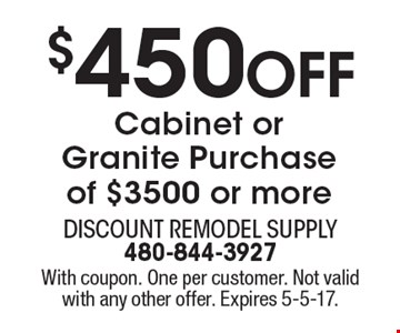 $450 Off Cabinet or Granite Purchase of $3500 or more. With coupon. One per customer. Not valid with any other offer. Expires 5-5-17.