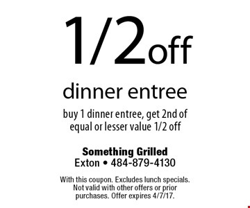 1/2 off dinner entree buy 1 dinner entree, get 2nd of equal or lesser value 1/2 off. With this coupon. Excludes lunch specials. Not valid with other offers or prior purchases. Offer expires 4/7/17.