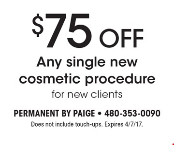 $75 OFF Any single new cosmetic procedure for new clients. Does not include touch-ups. Expires 4/7/17.