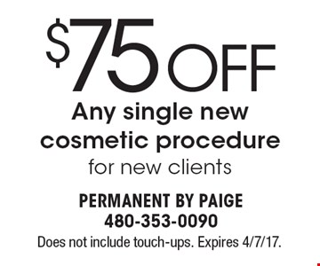 $75 OFF any single new cosmetic procedure. For new clients. Does not include touch-ups. Expires 4/7/17.