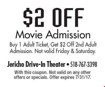 $2 Off Movie Admission. Buy 1 Adult Ticket, Get $2 Off 2nd Adult Admission. Not valid Friday & Saturday. With this coupon. Not valid on any other offers or specials. Offer expires 7/31/17.