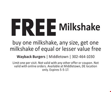 FREE Milkshake buy one milkshake, any size, get one milkshake of equal or lesser value free. Limit one per visit. Not valid with any other offer or coupon. Not valid with online orders. Available at Middletown, DE location only. Expires 5-5-17.