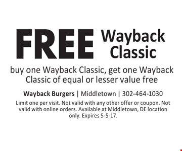 FREE Wayback Classic buy one Wayback Classic, get one Wayback Classic of equal or lesser value free. Limit one per visit. Not valid with any other offer or coupon. Not valid with online orders. Available at Middletown, DE location only. Expires 5-5-17.