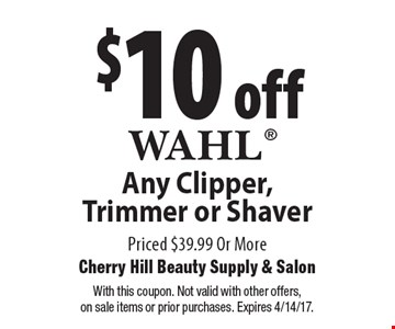 $10 off Any Wahl Clipper, Trimmer or Shaver Priced $39.99 Or More. With this coupon. Not valid with other offers,on sale items or prior purchases. Expires 4/14/17.