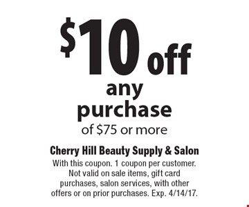 $10 off any purchase of $75 or more. With this coupon. 1 coupon per customer. Not valid on sale items, gift card purchases, salon services, with other offers or on prior purchases. Exp. 4/14/17.