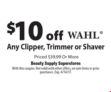 $10 off Any Wahl Clipper, Trimmer or Shaver Priced $39.99 Or More. With this coupon. Not valid with other offers, on sale items or prior purchases. Exp. 4/14/17.