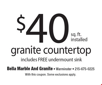$40 sq. ft. installed granite countertop includes FREE undermount sink. With this coupon. Some exclusions apply.