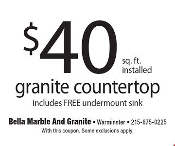 $40 sq. ft. installed granite countertop. Includes free undermount sink. With this coupon. Some exclusions apply.