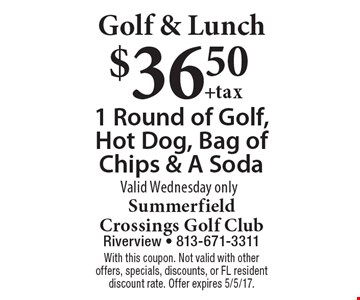 Golf & Lunch $36.50 +tax 1 Round of Golf, Hot Dog, Bag of Chips & A Soda Valid Wednesday only. With this coupon. Not valid with other offers, specials, discounts, or FL resident discount rate. Offer expires 5/5/17.