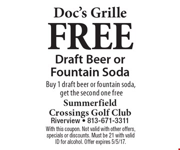 Doc's Grille. FREE Draft Beer or Fountain Soda. Buy 1 draft beer or fountain soda, get the second one free. With this coupon. Not valid with other offers, specials or discounts. Must be 21 with valid ID for alcohol. Offer expires 5/5/17.