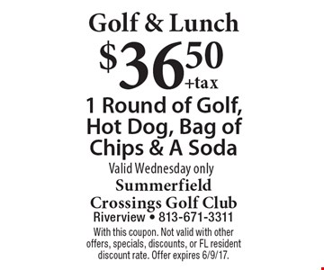 Golf & Lunch $36.50 1 Round of Golf, Hot Dog, Bag of Chips & A Soda Valid Wednesday only. With this coupon. Not valid with other offers, specials, discounts, or FL resident discount rate. Offer expires 6/9/17.